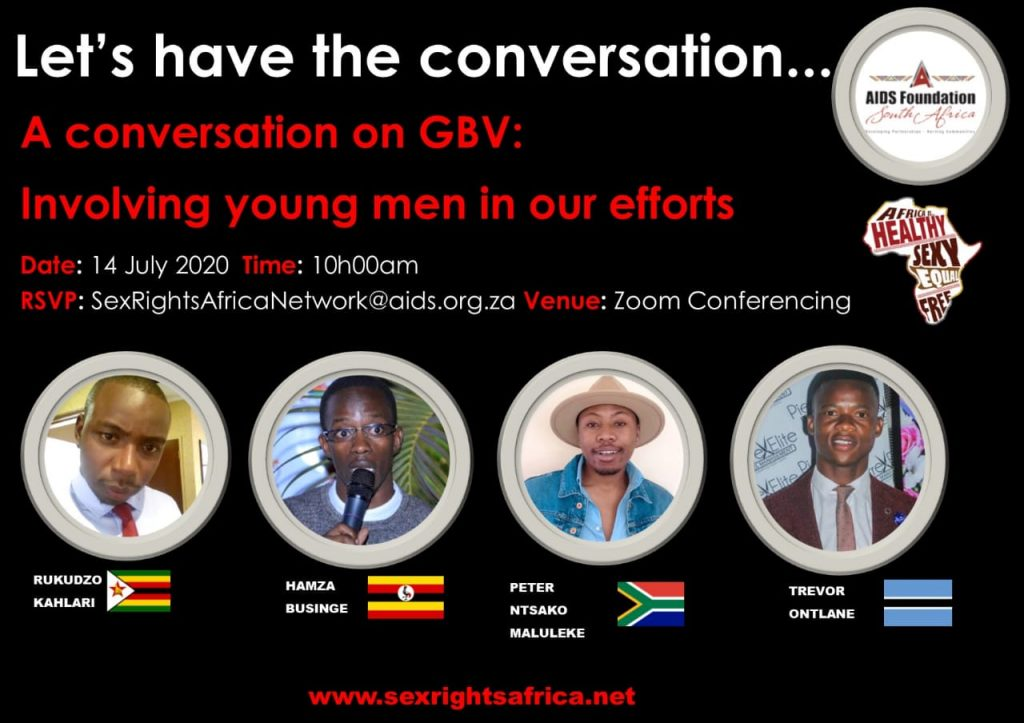Let's have the conversation. A conversation on GBV: Involving young men in our efforts. Date 14 July 2020, Time 10:00 am CAT, RSVP to SexRightsAfricaNetwork@aids.org.za. Venue - Zoom conferencing. Speakers: Rukudzo Kahlari, Hamza Businge, Peter Ntsako Maluleke, Trevore Ontlane. Www.sexrightsafrica.net.